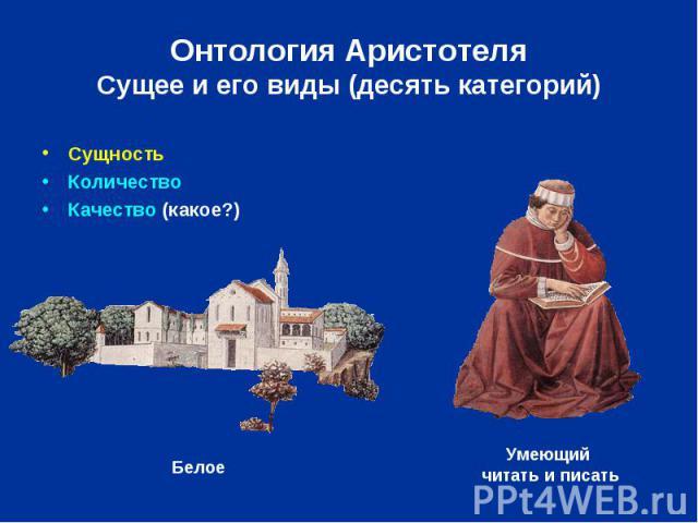 Онтология Аристотеля Сущее и его виды (десять категорий) Сущность Количество Качество (какое?)