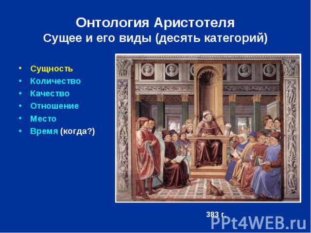 Онтология Аристотеля Сущее и его виды (десять категорий) Сущность Количество Качество Отношение Место Время (когда?)