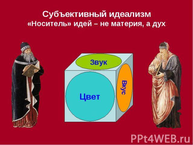 Субъективный идеализм «Носитель» идей – не материя, а дух
