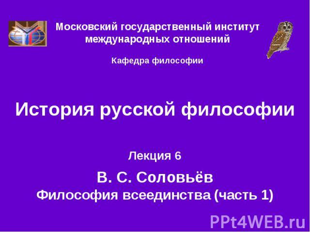История русской философии Лекция 6 В. С. Соловьёв Философия всеединства (часть 1)