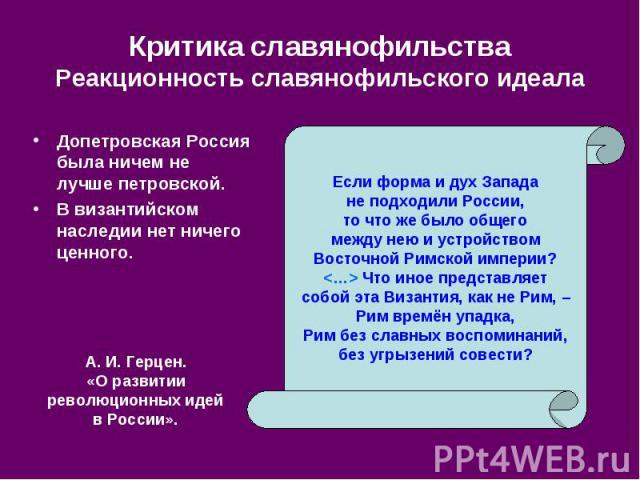 Критика славянофильства Реакционность славянофильского идеала Допетровская Россия была ничем не лучше петровской. В византийском наследии нет ничего ценного.