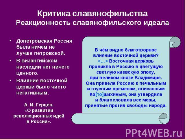 Критика славянофильства Реакционность славянофильского идеала Допетровская Россия была ничем не лучше петровской. В византийском наследии нет ничего ценного. Влияние восточной церкви было чисто негативным.