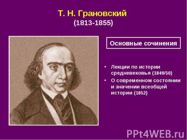Т. Н.Грановский (1813-1855) Лекции по истории средневековья (1849/50) О современном состоянии и значении всеобщей истории (1852)