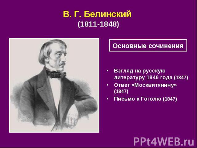 В.Г.Белинский (18111848) Взгляд на русскую литературу 1846 года (1847) Ответ «Москвитянину» (1847) Письмо к Гоголю (1847)