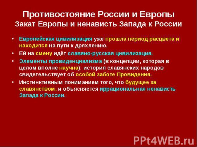 Противостояние России и Европы Закат Европы и ненависть Запада к России Европейская цивилизация уже прошла период расцвета и находится на пути к дряхлению. Ей на смену идёт славяно-русская цивилизация. Элементы провиденциализма (в концепции, которая…