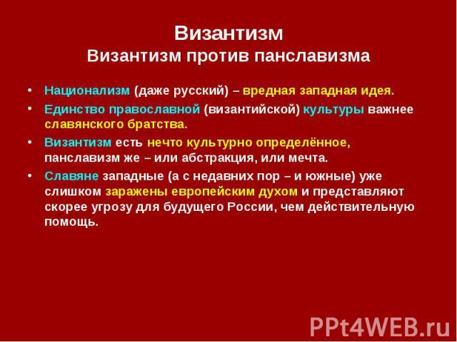 Византизм Византизм против панславизма Национализм (даже русский) – вредная западная идея. Единство православной (византийской) культуры важнее славянского братства. Византизм есть нечто культурно определённое, панславизмже – или абстракция, и…