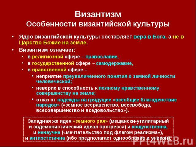 Византизм Особенности византийской культуры Ядро византийской культуры составляет вера в Бога, а не в Царство Божие на земле. Византизм означает: в религиозной сфере – православие, в государственной сфере – самодержавие, в нравственной сфере – непри…