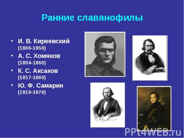 Ранние славянофилы И. В.Киреевский (1806-1856) А. С.Хомяков (1804-1860) К. С.Аксаков (18171860) Ю. Ф.Самарин (18191876)