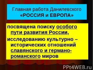 Главная работа Данилевского «РОССИЯ и ЕВРОПА» посвящена поиску особого пути разв