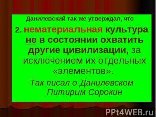 Данилевский так же утверждал, что Данилевский так же утверждал, что 2. нематериа