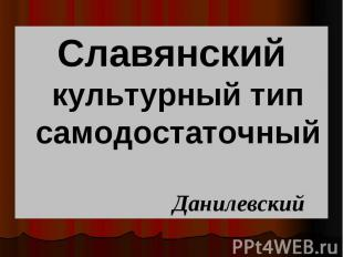Славянский культурный тип самодостаточный Славянский культурный тип самодостаточ