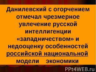 Данилевский с огорчением отмечал чрезмерное увлечение русской интеллигенции «зап