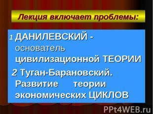 Лекция включает проблемы: 1 ДАНИЛЕВСКИЙ - основатель цивилизационной ТЕОРИИ 2 Ту