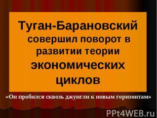Туган-Барановский совершил поворот в развитии теории экономических циклов