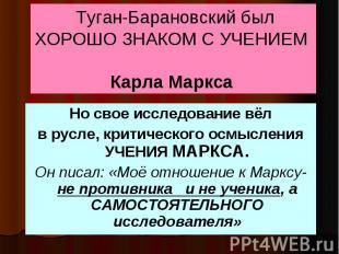 Туган-Барановский был ХОРОШО ЗНАКОМ С УЧЕНИЕМ Карла Маркса Но свое исследование