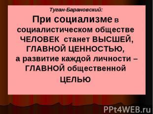 Туган-Барановский: При социализме в социалистическом обществе ЧЕЛОВЕК станет ВЫС