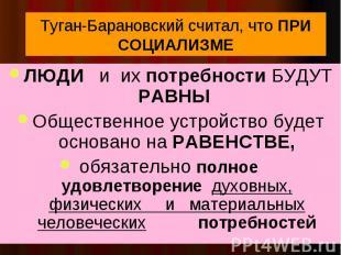 Туган-Барановский считал, что ПРИ СОЦИАЛИЗМЕ ЛЮДИ и их потребности БУДУТ РАВНЫ О