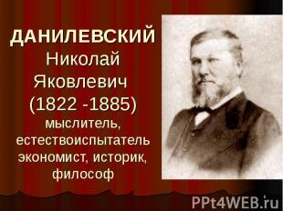 ДАНИЛЕВСКИЙ Николай Яковлевич (1822 -1885) мыслитель, естествоиспытатель экономи