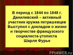 В период с 1844 по 1848 г. Данилевский – активный участник кружка петрашевцев Вы