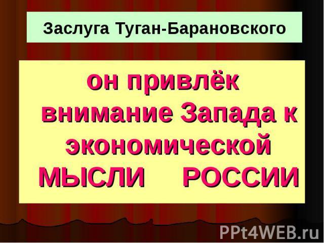 Заслуга Туган-Барановского он привлёк внимание Запада к экономической МЫСЛИ РОССИИ