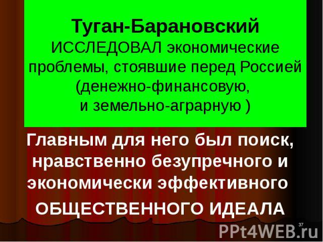Туган-Барановский ИССЛЕДОВАЛ экономические проблемы, стоявшие перед Россией (денежно-финансовую, и земельно-аграрную ) Главным для него был поиск, нравственно безупречного и экономически эффективного ОБЩЕСТВЕННОГО ИДЕАЛА