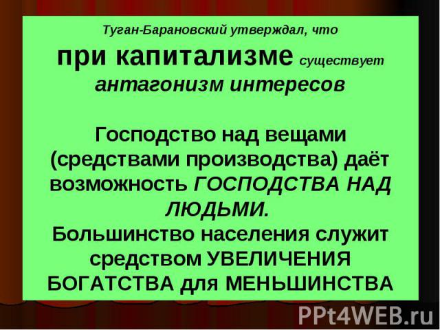 Туган-Барановский утверждал, что при капитализме существует антагонизм интересов Господство над вещами (средствами производства) даёт возможность ГОСПОДСТВА НАД ЛЮДЬМИ. Большинство населения служит средством УВЕЛИЧЕНИЯ БОГАТСТВА для МЕНЬШИНСТВА