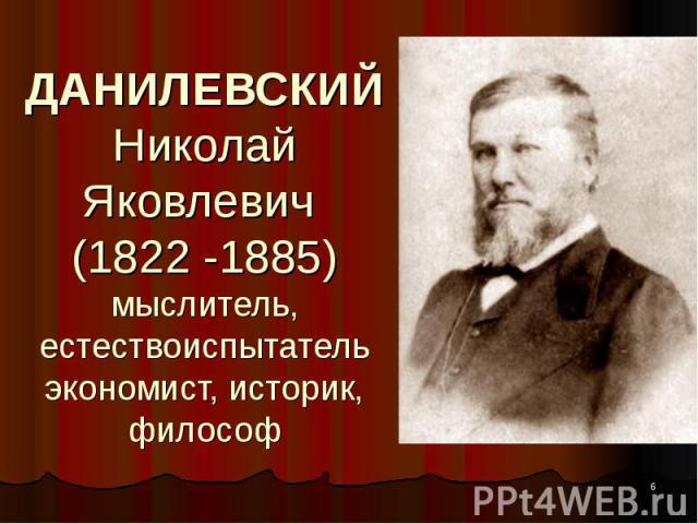 ДАНИЛЕВСКИЙ Николай Яковлевич (1822 -1885) мыслитель, естествоиспытатель экономист, историк, философ