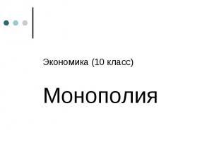 Экономика (10 класс) Экономика (10 класс) Монополия