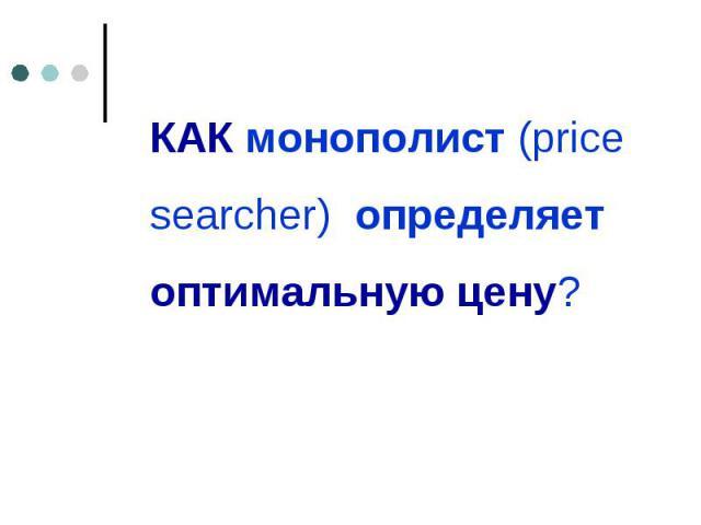 КАК монополист (price searcher) определяет оптимальную цену? КАК монополист (price searcher) определяет оптимальную цену?