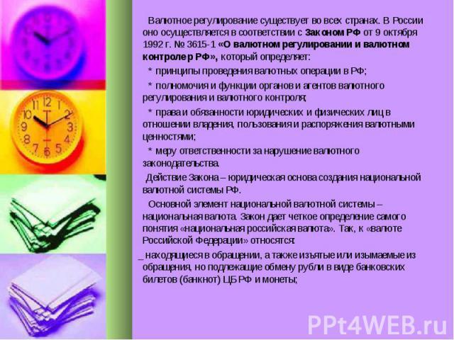 Валютное регулирование существует во всех странах. В России оно осуществляется в соответствии с Законом РФ от 9 октября 1992 г. № 3615-1 «О валютном регулировании и валютном контроле р РФ», который определяет: Валютное регулирование существует во вс…