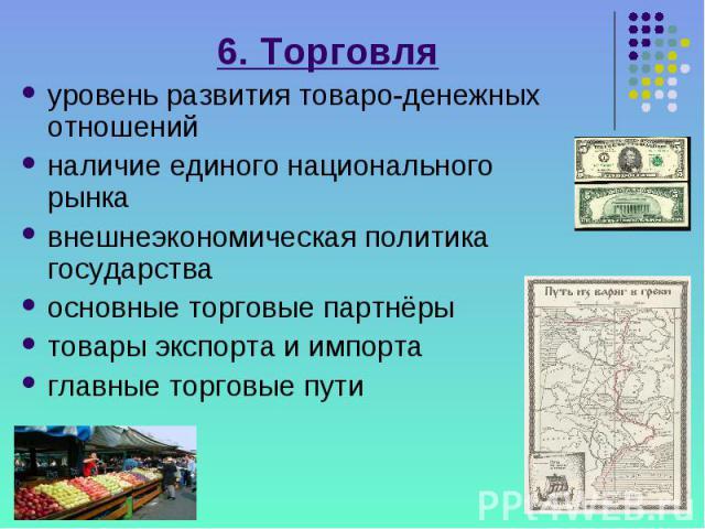 6. Торговля уровень развития товаро-денежных отношений наличие единого национального рынка внешнеэкономическая политика государства основные торговые партнёры товары экспорта и импорта главные торговые пути