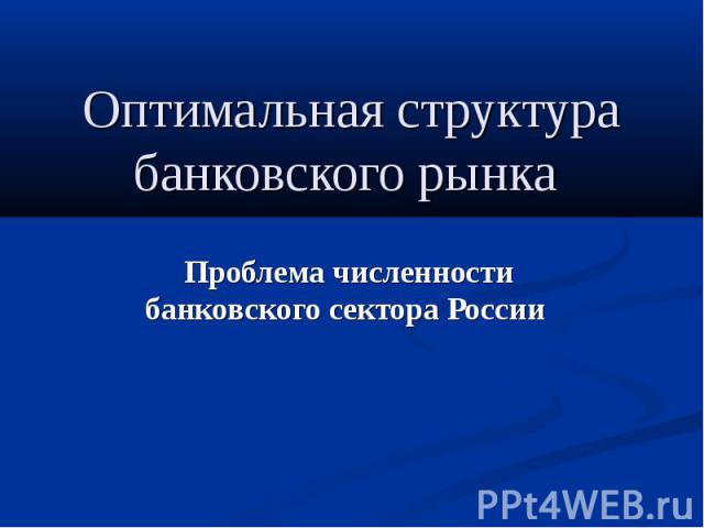 Оптимальная структура банковского рынка Проблема численности банковского сектора России
