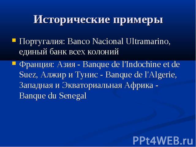 Исторические примеры Португалия: Banco Nacional Ultramarino, единый банк всех колоний Франция: Азия - Banque de l'Indochine et de Suez, Алжир и Тунис - Banque de l'Algerie, Западная и Экваториальная Африка - Banque du Senegal