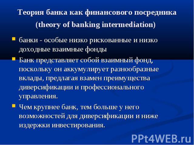 Теория банка как финансового посредника (theory of banking intermediation) банки - особые низко рискованные и низко доходные взаимные фонды Банк представляет собой взаимный фонд, поскольку он аккумулирует разнообразные вклады, предлагая взамен преим…