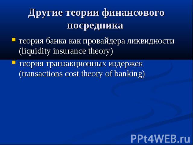 Другие теории финансового посредника теория банка как провайдера ликвидности (liquidity insurance theory) теория транзакционных издержек (transactions cost theory of banking)