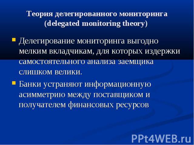 Теория делегированного мониторинга (delegated monitoring theory) Делегирование мониторинга выгодно мелким вкладчикам, для которых издержки самостоятельного анализа заемщика слишком велики. Банки устраняют информационную асимметрию между поставщиком …