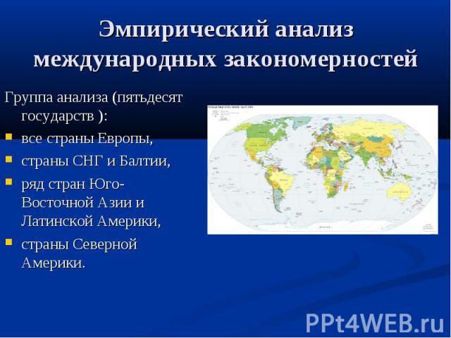 Эмпирический анализ международных закономерностей Группа анализа (пятьдесят государств ): все страны Европы, страны СНГ и Балтии, ряд стран Юго-Восточной Азии и Латинской Америки, страны Северной Америки.