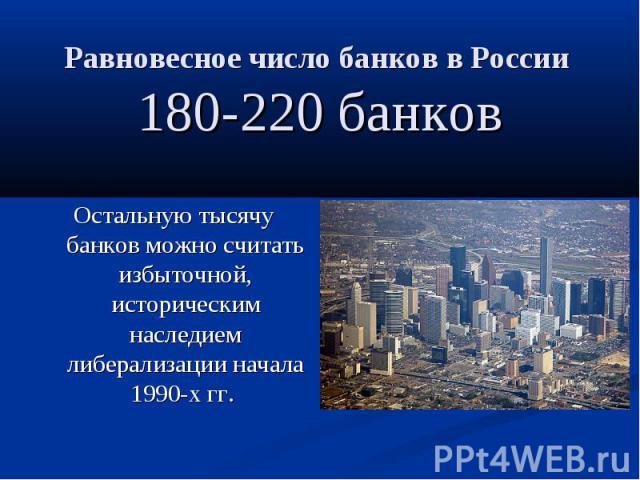 Равновесное число банков в России 180-220 банков Остальную тысячу банков можно считать избыточной, историческим наследием либерализации начала 1990-х гг.
