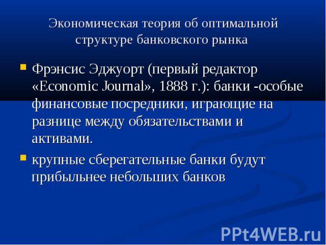Экономическая теория об оптимальной структуре банковского рынка Фрэнсис Эджуорт (первый редактор «Economic Journal», 1888 г.): банки -особые финансовые посредники, играющие на разнице между обязательствами и активами. крупные сберегательные банки бу…