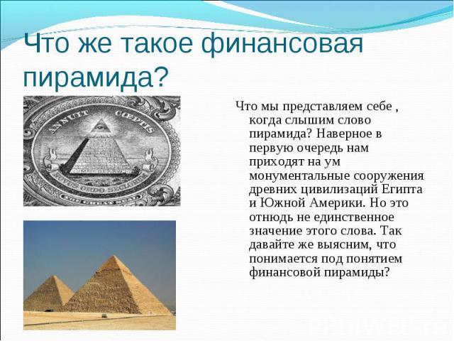 Что мы представляем себе , когда слышим слово пирамида? Наверное в первую очередь нам приходят на ум монументальные сооружения древних цивилизаций Египта и Южной Америки. Но это отнюдь не единственное значение этого слова. Так давайте же выясним, чт…