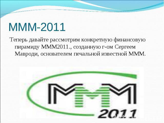 Теперь давайте рассмотрим конкретную финансовую пирамиду МММ2011., созданную г-ом Сергеем Мавроди, основателем печальной известной МММ. Теперь давайте рассмотрим конкретную финансовую пирамиду МММ2011., созданную г-ом Сергеем Мавроди, основателем пе…