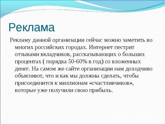 Рекламу данной организации сейчас можно заметить во многих российских городах. Интернет пестрит отзывами вкладчиков, рассказывающих о больших процентах ( порядка 50-60% в год) со вложенных денег. На самом же сайте организации нам доходчиво объясняют…