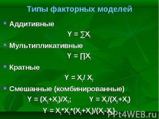 Аддитивные Аддитивные Y = ∑Xi Мультипликативные Y = ∏Xi Кратные Y = X1/ X2 Смеша