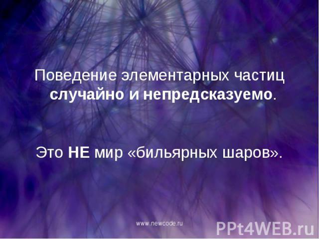 Поведение элементарных частиц случайно и непредсказуемо. Поведение элементарных частиц случайно и непредсказуемо. Это НЕ мир «бильярных шаров».