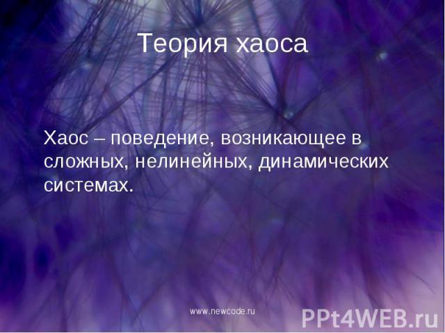 Хаос – поведение, возникающее в сложных, нелинейных, динамических системах. Хаос – поведение, возникающее в сложных, нелинейных, динамических системах.