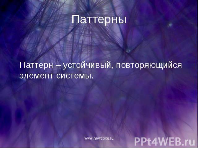 Паттерн – устойчивый, повторяющийся элемент системы. Паттерн – устойчивый, повторяющийся элемент системы.