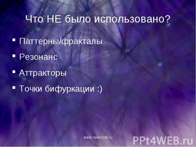 Паттерны/фракталы Паттерны/фракталы Резонанс Аттракторы Точки бифуркации :)