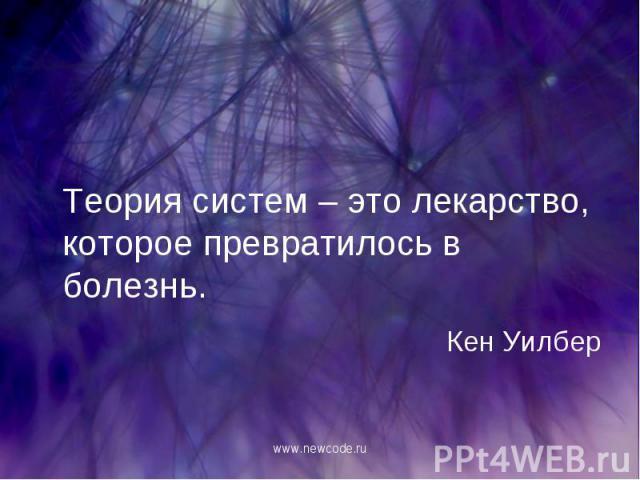 Теория систем – это лекарство, которое превратилось в болезнь. Кен Уилбер