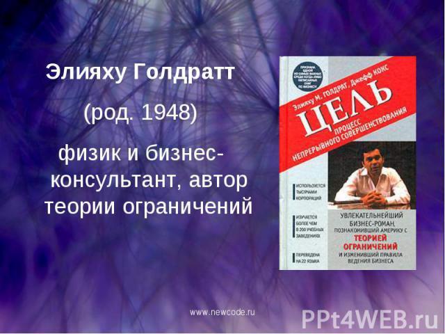 Элияху Голдратт Элияху Голдратт (род. 1948) физик и бизнес-консультант, автор теории ограничений