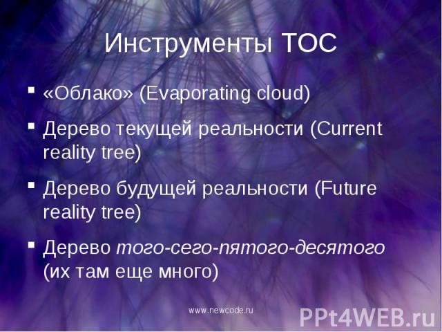«Облако» (Evaporating cloud) «Облако» (Evaporating cloud) Дерево текущей реальности (Current reality tree) Дерево будущей реальности (Future reality tree) Дерево того-сего-пятого-десятого (их там еще много)